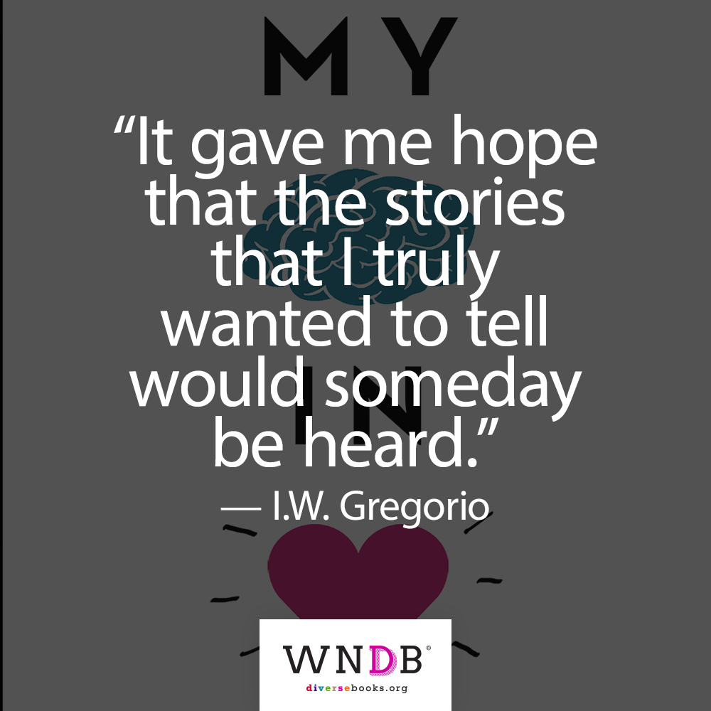 """It gave me hope that the stories that I truly wanted to tell would someday be heard."" I.W. Gregorio author quote"
