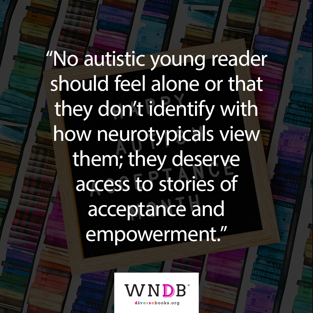 No autistic young reader should feel alone or that they don't identify with how neurotypicals view them; they deserve access to stories of acceptance and empowerment quote from article