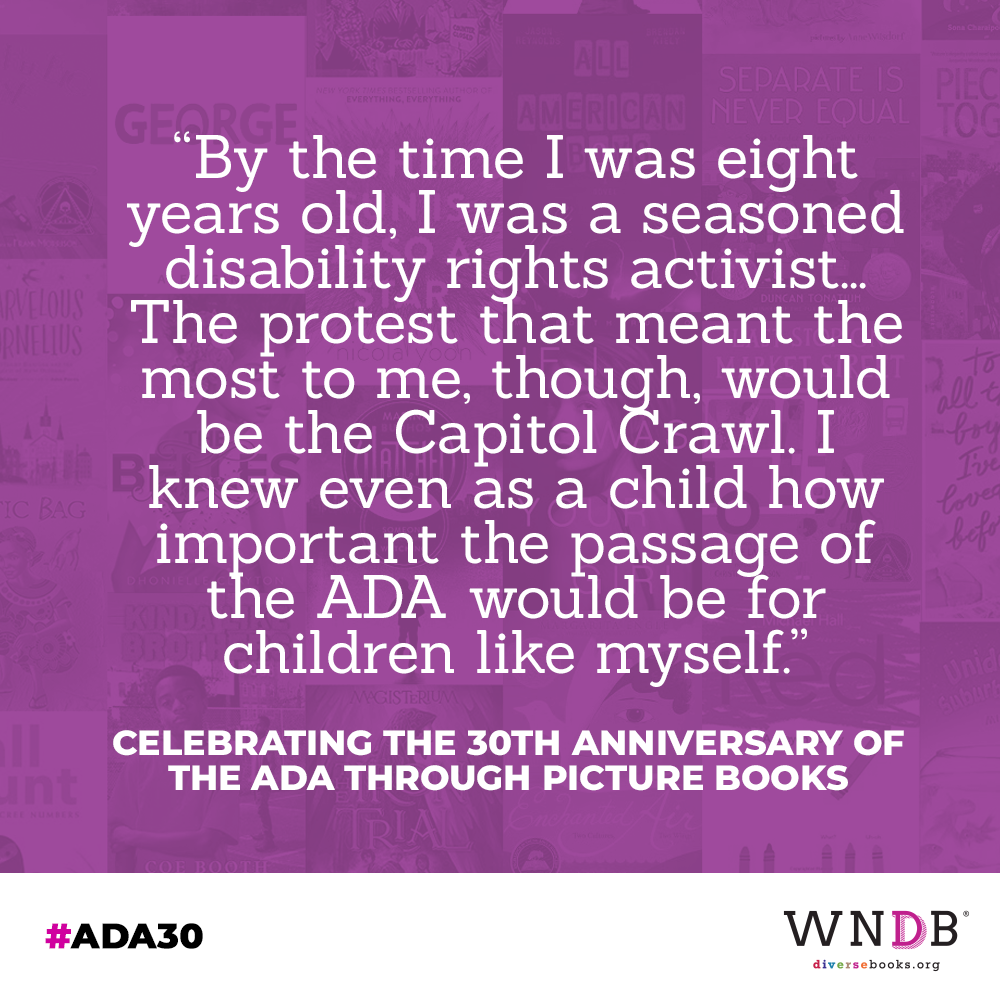 """By the time I was eight years old, I was a seasoned disability rights activist... The protest that meant the most to me, though, would be the Capitol Crawl. I knew even as a child how important the passage of the ADA would be for children like myself."""