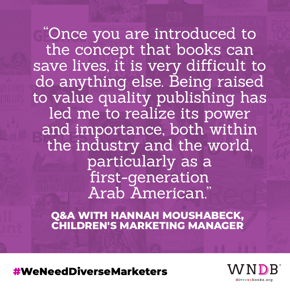 Once you are introduced to the concept that books can save lives, it is very difficult to do anything else. Being raised to value quality publishing has led me to realize its power and importance, both within the industry and the world, particularly as a first-generation Arab American.