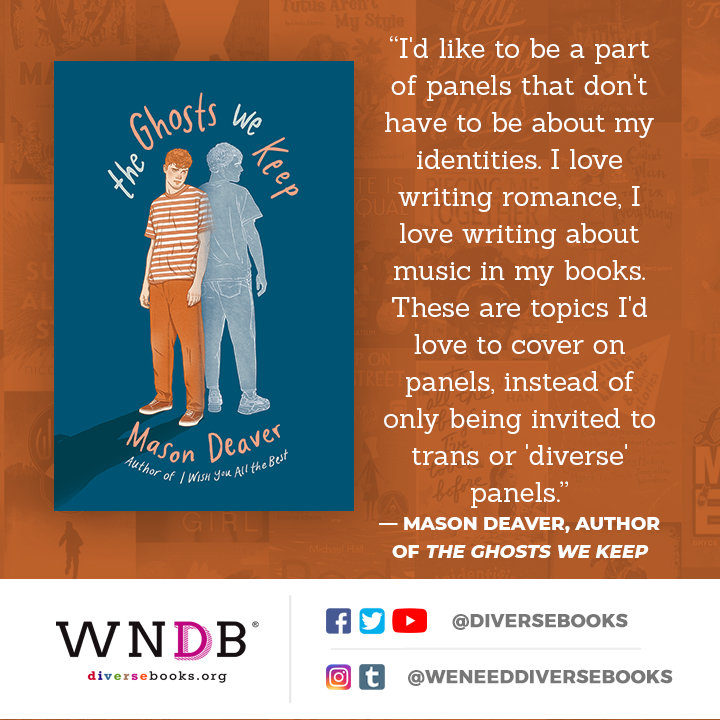 """I'd like to be a part of panels that don't have to be about my identities. I love writing romance, I love writing about music in my books. These are topics I'd love to cover on panels, instead of only being invited to trans or 'diverse' panels."" — mason deaver, author of the ghosts we keep"
