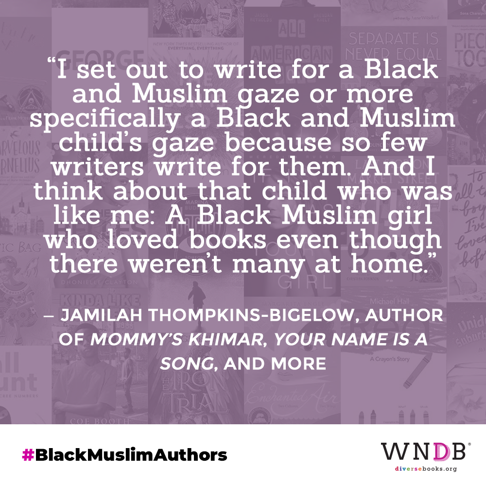 """""""I set out to write for a Black and Muslim gaze or more specifically a Black and Muslim child's gaze because so few writers write for them. And I think about that child who was like me: A Black Muslim girl who loved books even though there weren't many at home."""""""