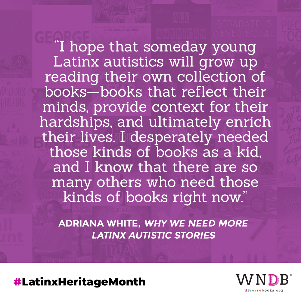 I hope that someday young Latinx autistics will grow up reading their own collection of books—books that reflect their minds, provide context for their hardships, and ultimately enrich their lives. I desperately needed those kinds of books as a kid, and I know that there are so many others who need those kinds of books right now.