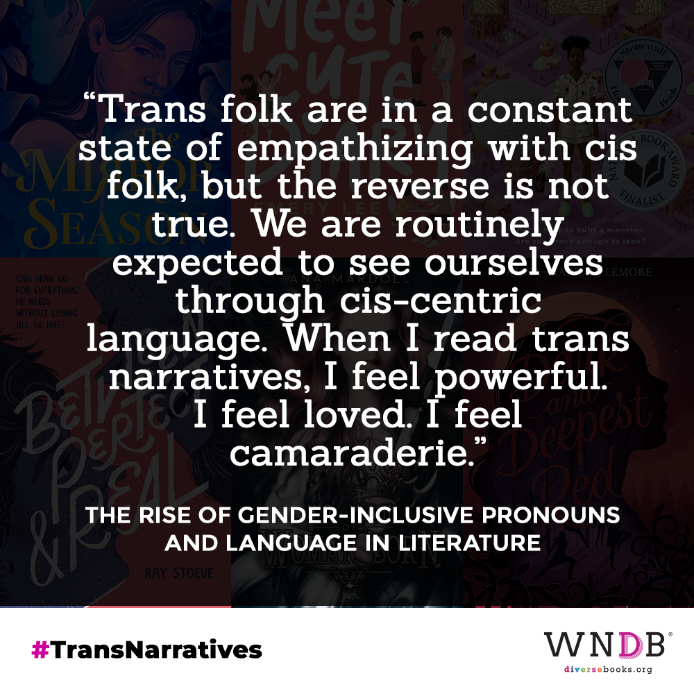 Quote: Trans folk are in a constant state of empathizing with cis folk, but the reverse is not true. We are routinely expected to see ourselves through cis-centric language. When I read trans narratives, I feel powerful. I feel loved. I feel camaraderie.""