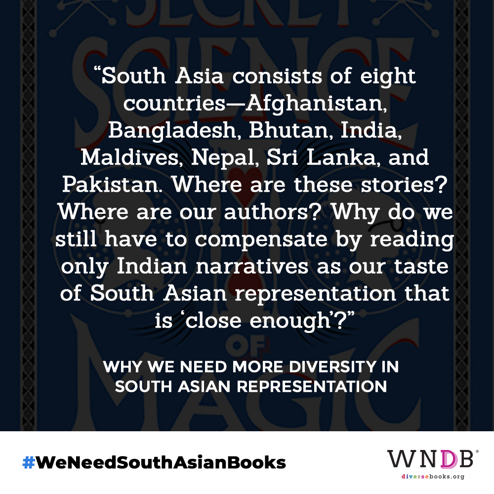 """South Asia consists of eight countries—Afghanistan, Bangladesh, Bhutan, India, Maldives, Nepal, Sri Lanka, and Pakistan. Where are these stories? Where are our authors? Why do we still have to compensate by reading only Indian narratives as our taste of South Asian representation that is """"close enough""""?"""