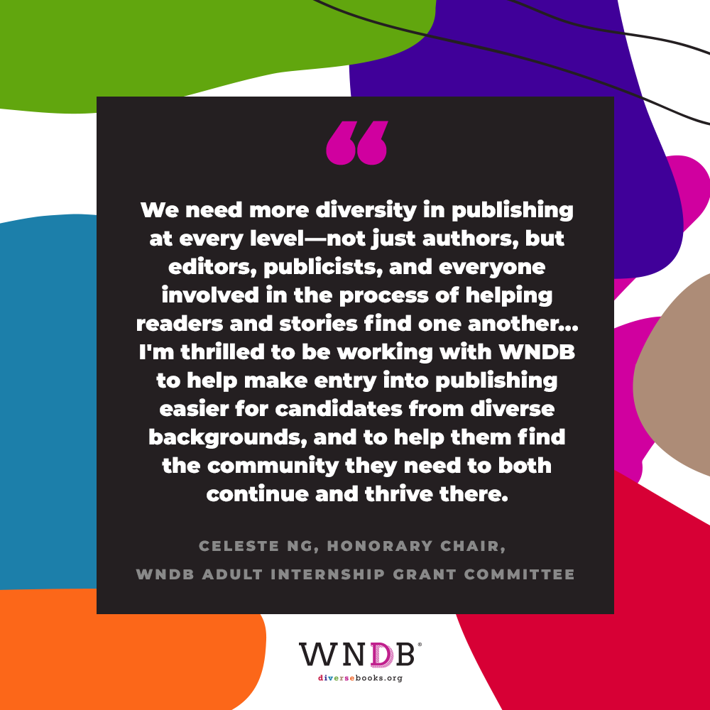 """""""We need more diversity in publishing at every level—not just authors, but editors, publicists, and everyone involved in the process of helping readers and stories find one another,"""" said Celeste Ng, Honorary Chair of the WNDB Adult Internship Grant Committee. """"Most often, jobs in publishing start with internships that simply aren't options for the very people the industry most needs. I'm thrilled to be working with WNDB to help make entry into publishing easier for candidates from diverse backgrounds, and to help them find the community they need to both continue and thrive there."""""""
