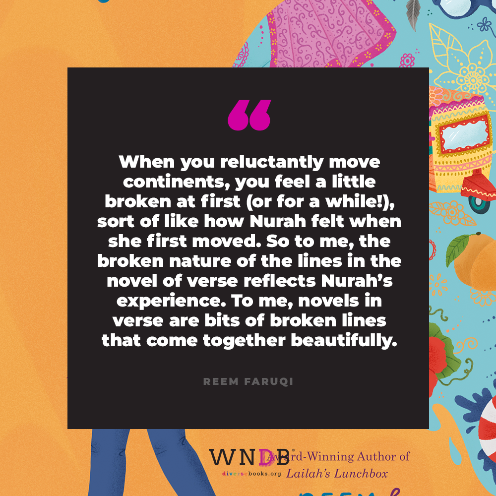 when you reluctantly move continents, you feel a little broken at first (or for a while!), sort of like how Nurah felt when she first moved. So to me, the broken nature of the lines in the novel of verse reflects Nurah's experience. To me, novels in verse are bits of broken lines that come together beautifully.