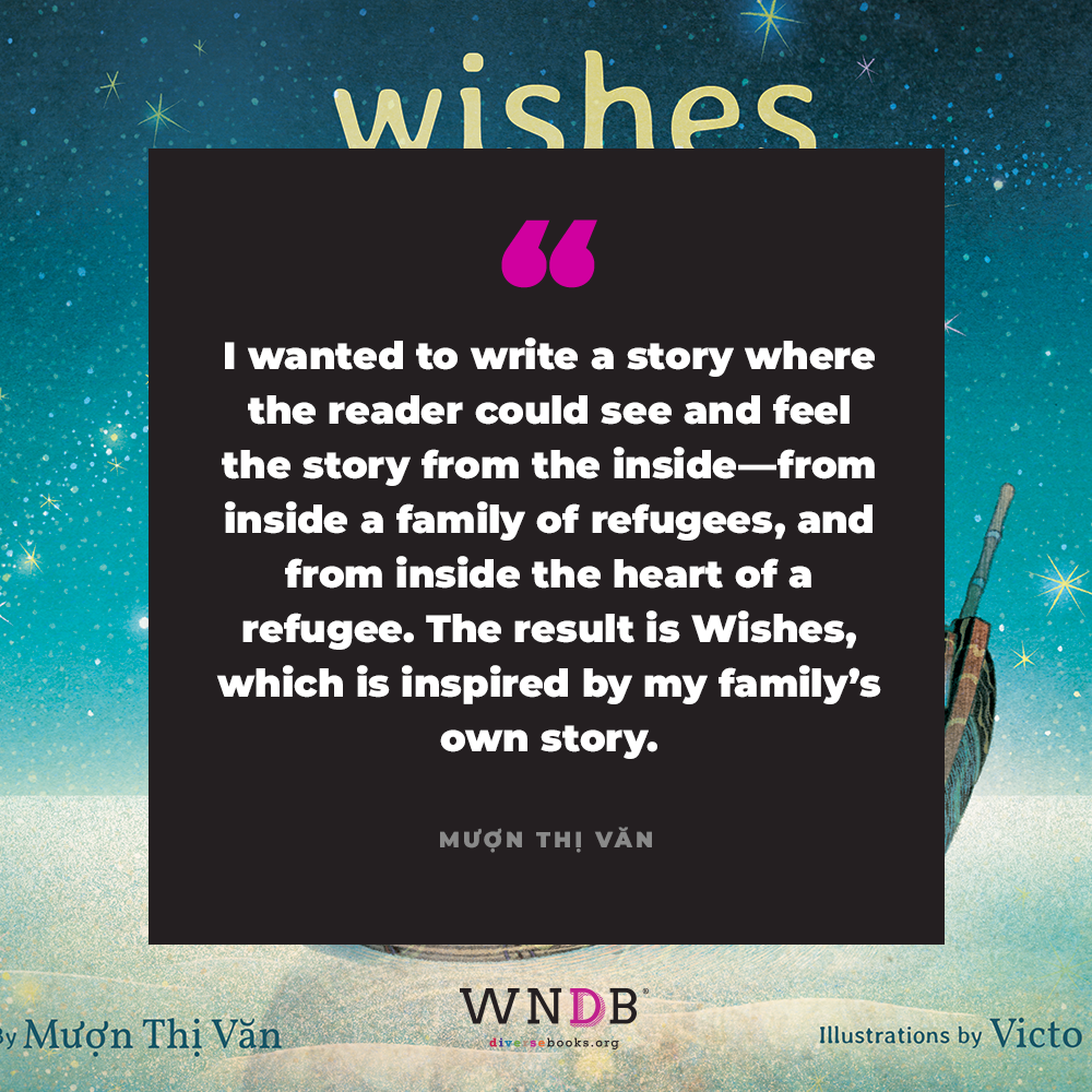 I wanted to write a story where the reader could see and feel the story from the inside—from inside a family of refugees, and from inside the heart of a refugee. The result is Wishes, which is inspired by my family's own story.