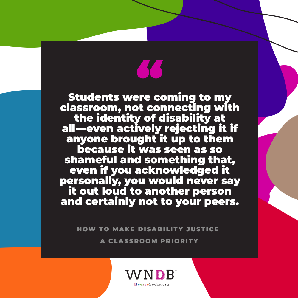 Students were coming to my classroom, not connecting with the identity of disability at all—even actively rejecting it if anyone brought it up to them because it was seen as so shameful and something that, even if you acknowledged it personally, you would never say it out loud to another person and certainly not to your peers