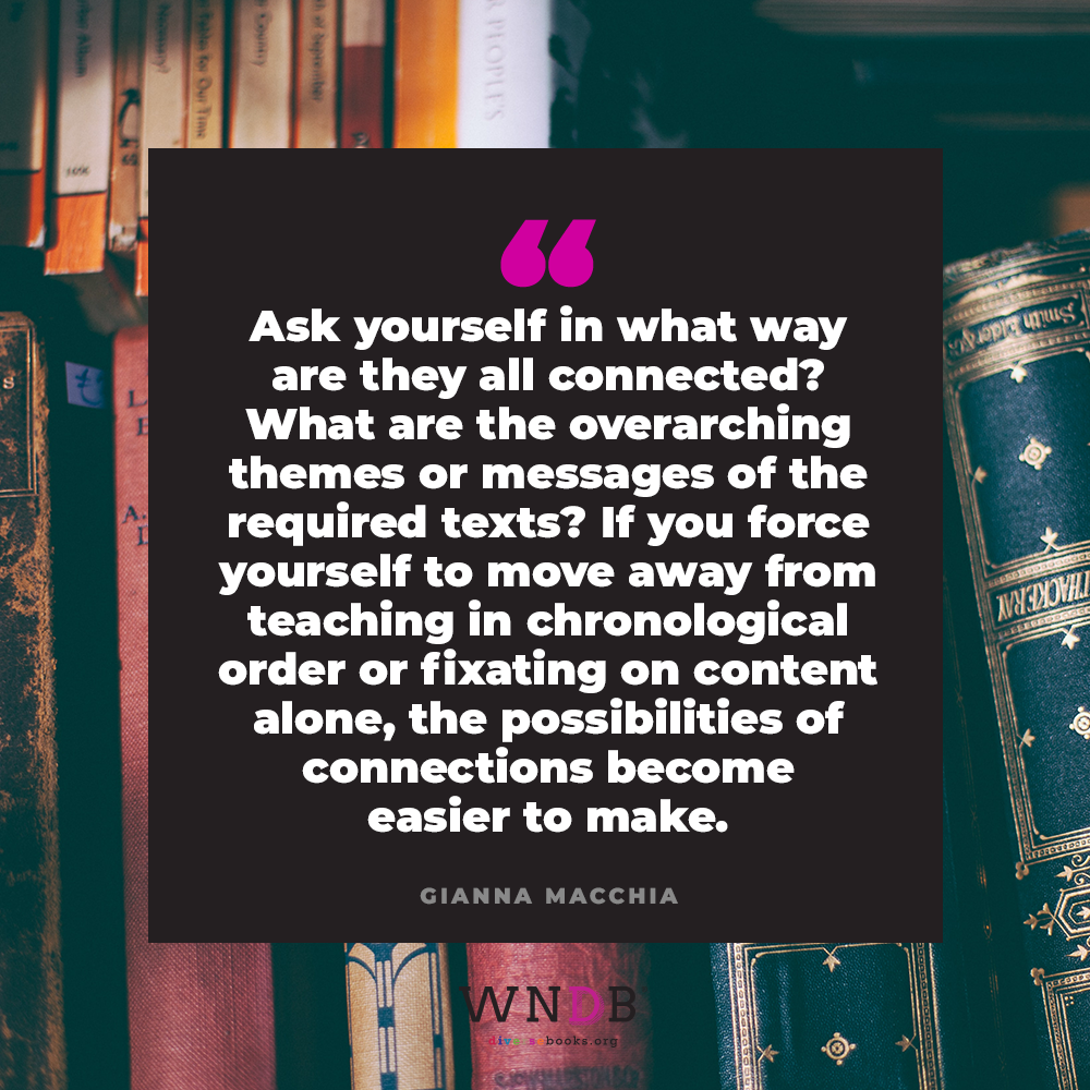 Ask yourself in what way are they all connected? What are the overarching themes or messages of the required texts? If you force yourself to move away from teaching in chronological order or fixating on content alone, the possibilities of connections become easier to make.