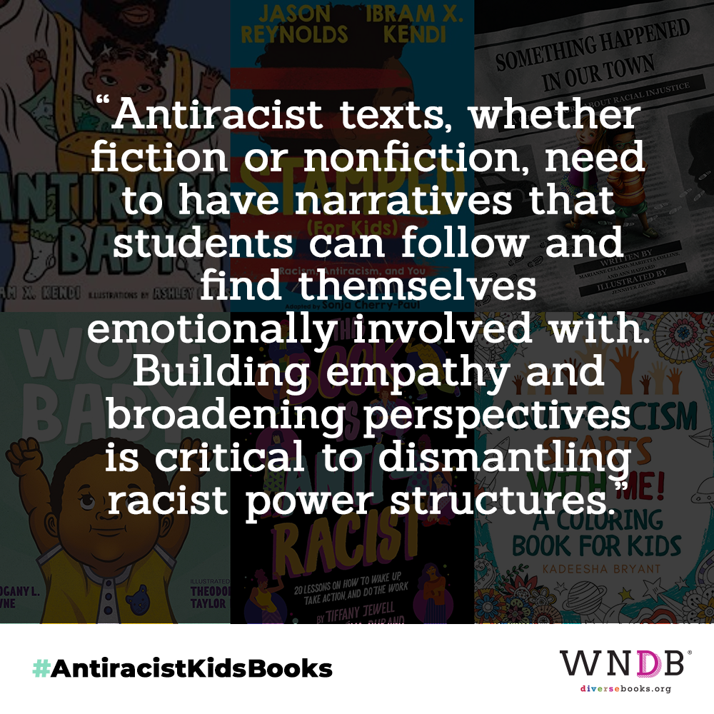 Antiracist texts, whether fiction or nonfiction, need to have narratives that students can follow and find themselves emotionally involved with. Building empathy and broadening perspectives is critical to dismantling racist power structures.