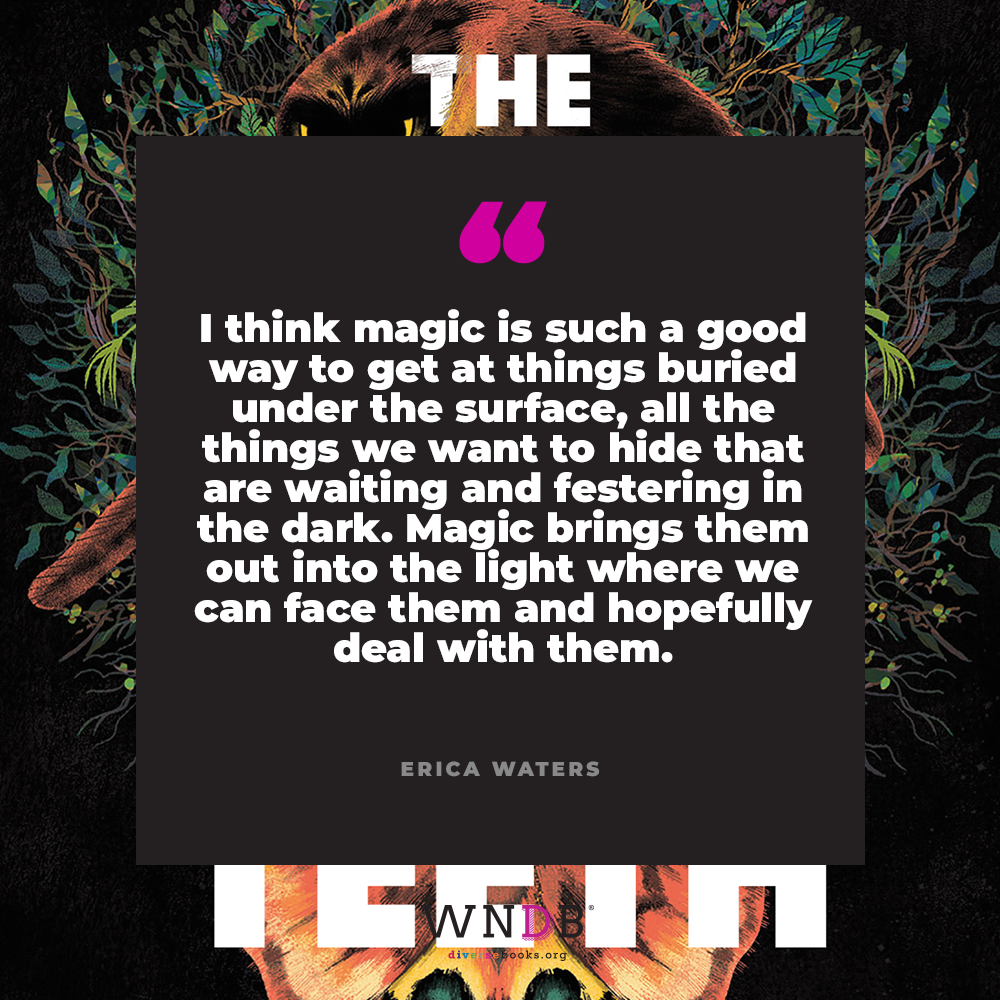 I think magic is such a good way to get at things buried under the surface, all the things we want to hide that are waiting and festering in the dark. Magic brings them out into the light where we can face them and hopefully deal with them.