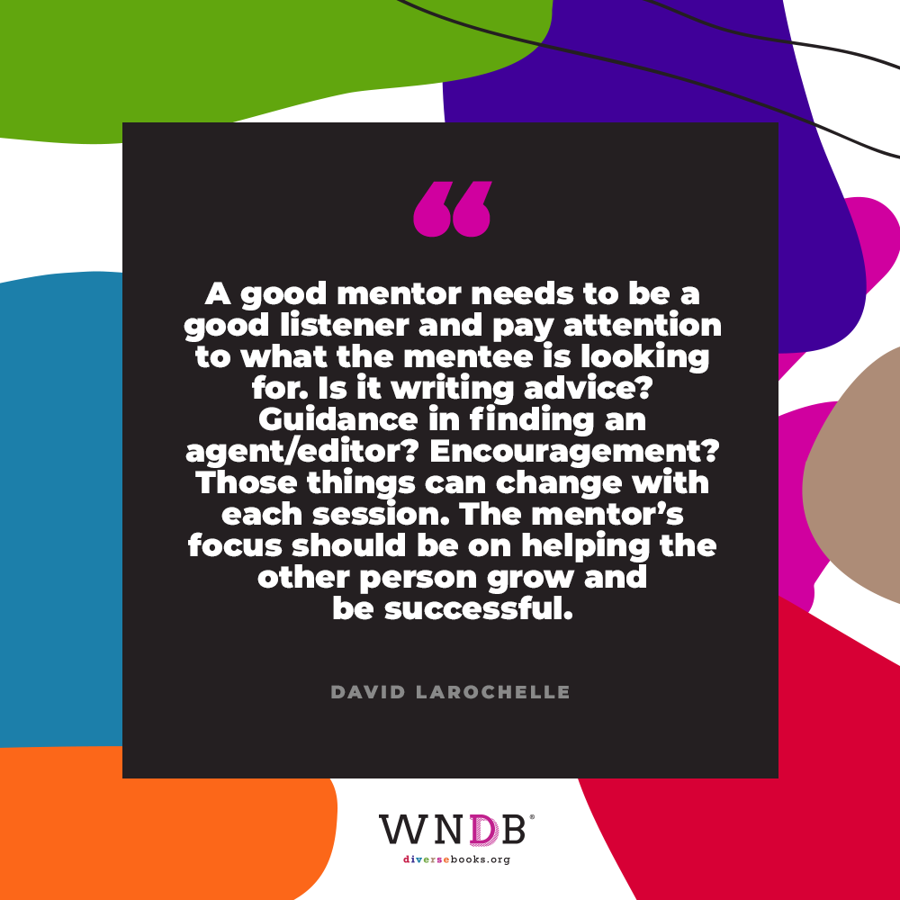 A good mentor needs to be a good listener and pay attention to what the mentee is looking for. Is it writing advice? Guidance in finding an agent/editor? Encouragement? Those things can change with each session. The mentor's focus should be on helping the other person grow and be successful.