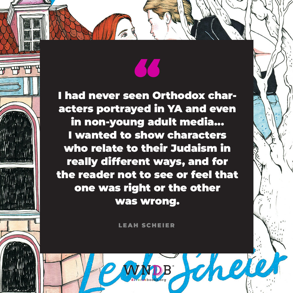 I had never seen Orthodox characters portrayed in YA and even in non-young adult media... I wanted to show characters who relate to their Judaism in really different ways, and for the reader not to see or feel that one was right or the other was wrong.