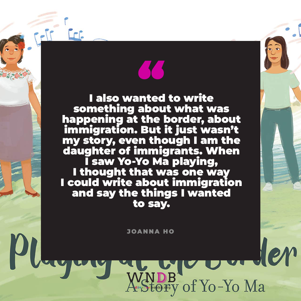 I also wanted to write something about what was happening at the border, about immigration. But it just wasn't my story, even though I am the daughter of immigrants. When I saw Yo-Yo Ma playing, I thought that was one way I could write about immigration and say the things I wanted to say.