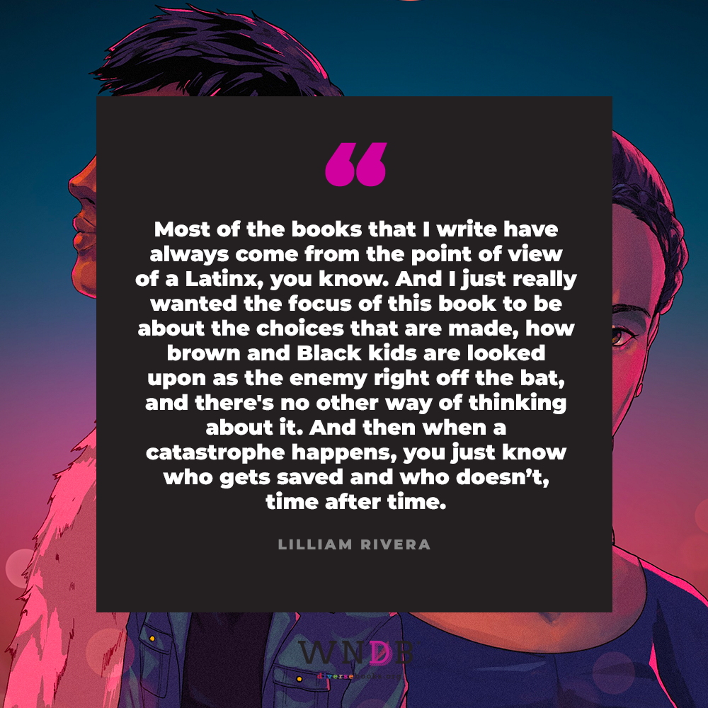 Most of the books that I write have always come from the point of view of a Latinx, you know. And I just really wanted the focus of this book to be about the choices that are made, how brown and Black kids are looked upon as the enemy right off the bat, and there's no other way of thinking about it. And then when a catastrophe happens, you just know who gets saved and who doesn't, time after time.